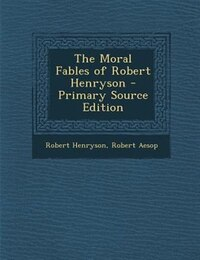 The Moral Fables of Robert Henryson - Primary Source Edition