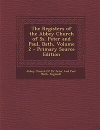 The Registers of the Abbey Church of Ss. Peter and Paul, Bath, Volume 2 - Primary Source Edition