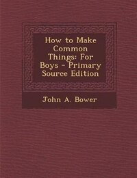 How to Make Common Things: For Boys - Primary Source Edition