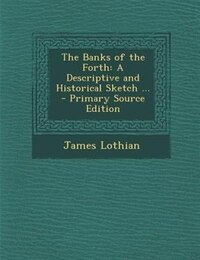 The Banks of the Forth: A Descriptive and Historical Sketch ... - Primary Source Edition