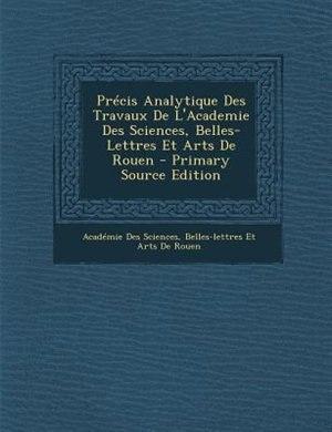 PrTcis Analytique Des Travaux De L'Academie Des Sciences, Belles-Lettres Et Arts De Rouen - Primary Source Edition by Belles-lettres E AcadTmie Des Sciences