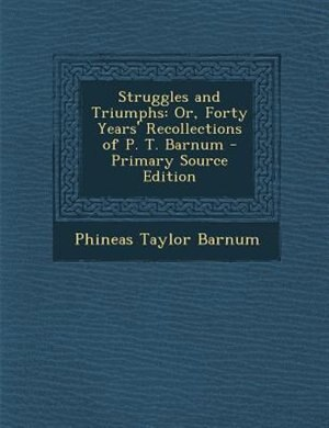 Struggles and Triumphs: Or, Forty Years' Recollections of P. T. Barnum - Primary Source Edition by Phineas Taylor Barnum