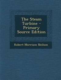 The Steam Turbine - Primary Source Edition