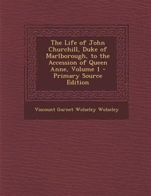 The Life of John Churchill, Duke of Marlborough, to the Accession of Queen Anne, Volume 1 by Viscount Garnet Wolseley Wolseley