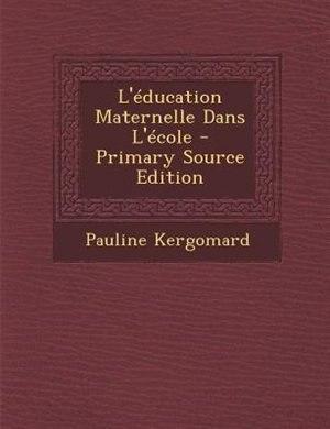 L'Tducation Maternelle Dans L'Tcole - Primary Source Edition by Pauline Kergomard