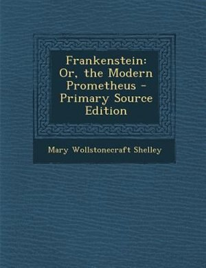 Frankenstein: Or, the Modern Prometheus - Primary Source Edition by Mary Wollstonecraft Shelley