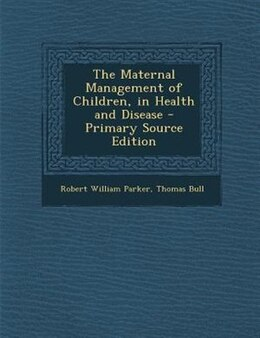 Book The Maternal Management of Children, in Health and Disease - Primary Source Edition by Robert William Parker