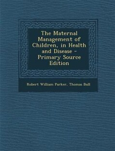 The Maternal Management of Children, in Health and Disease - Primary Source Edition