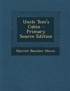 Uncle Tom's Cabin - Primary Source Edition