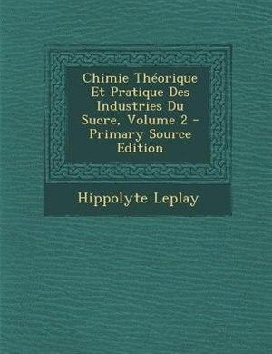 Chimie Théorique Et Pratique Des Industries Du Sucre, Volume 2 by Hippolyte Leplay