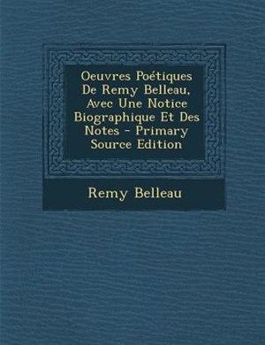 Oeuvres PoTtiques De Remy Belleau, Avec Une Notice Biographique Et Des Notes - Primary Source Edition by Remy Belleau
