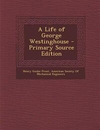 A Life of George Westinghouse - Primary Source Edition