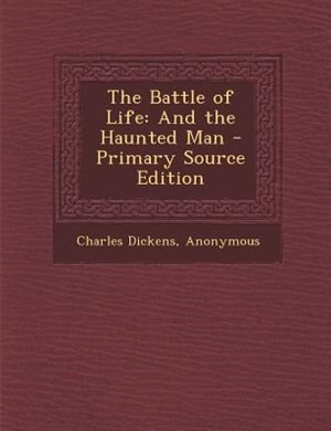 The Battle of Life: And the Haunted Man - Primary Source Edition by Charles Dickens