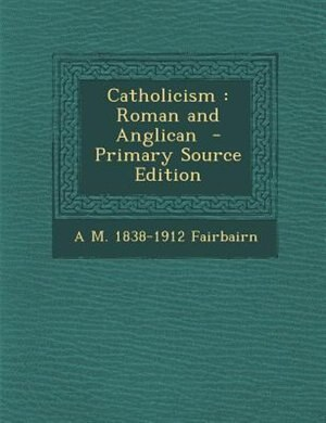 Catholicism: Roman and Anglican  - Primary Source Edition by A M. 1838-1912 Fairbairn