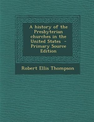 A history of the Presbyterian churches in the United States  - Primary Source Edition by Robert Ellis Thompson