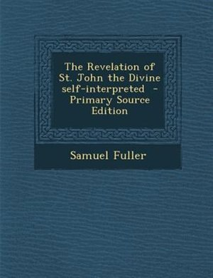 The Revelation of St. John the Divine self-interpreted  - Primary Source Edition by Samuel Fuller