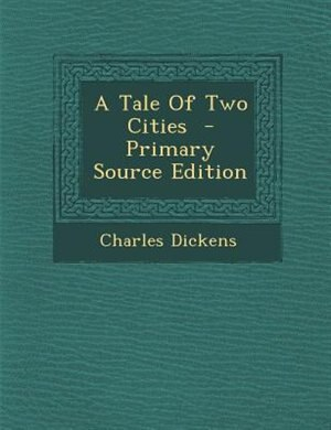 A Tale Of Two Cities  - Primary Source Edition by Charles Dickens