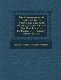 The Consequences of Trade, As to the Wealth and Strength of Any Nation: Of the Woollen Trade in…