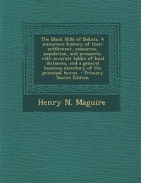 The Black Hills of Dakota. A miniature history of their settlement, resources, population, and…
