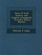 Facts of Irish history and English propaganda  - Primary Source Edition