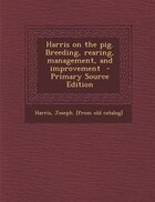 Harris on the pig. Breeding, rearing, management, and improvement  - Primary Source Edition