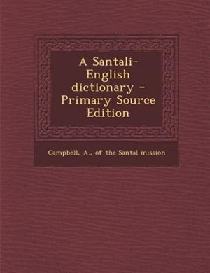 A Santali-English dictionary - Primary Source Edition by A. of the Santal mission Campbell