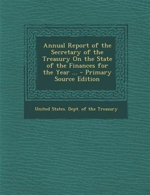 Annual Report of the Secretary of the Treasury On the State of the Finances for the Year ... - Primary Source Edition by United States. Dept. of the Treasury
