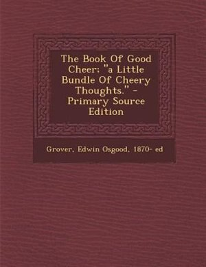 The Book Of Good Cheer; a Little Bundle Of Cheery Thoughts. - Primary Source Edition by Edwin Osgood 1870- ed Grover