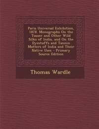 Paris Universal Exhibition, 1878. Monographs On the Tusser and Other Wild Silks of India, and On…