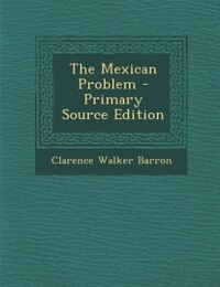 The Mexican Problem - Primary Source Edition