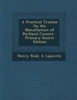 A Practical Treatise On the Manufacture of Portland Cement - Primary Source Edition