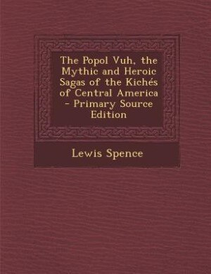 The Popol Vuh, the Mythic and Heroic Sagas of the Kichés of Central America - Primary Source Edition de Lewis Spence
