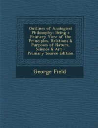 Outlines of Analogical Philosophy; Being a Primary View of the Principles, Relations & Purposes of…