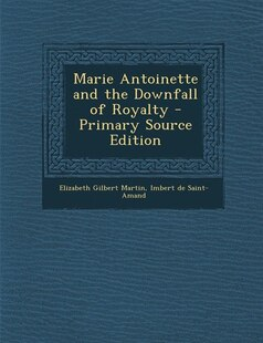 Marie Antoinette and the Downfall of Royalty - Primary Source Edition