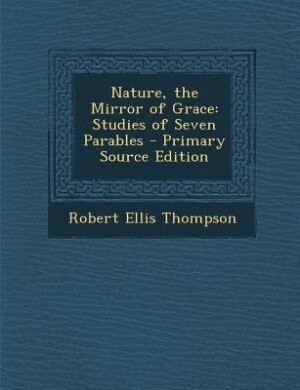 Nature, the Mirror of Grace: Studies of Seven Parables - Primary Source Edition de Robert Ellis Thompson