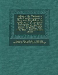 Melmoth, the Wanderer: a melo-dramatic romance, in three acts. (Founded on the popular novel of…