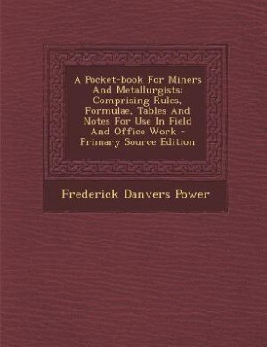 A Pocket-book For Miners And Metallurgists: Comprising Rules, Formulae, Tables And Notes For Use In Field And Office Work - Primary Source Edit by Frederick Danvers Power