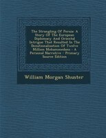 The Strangling Of Persia: A Story Of The European Diplomacy And Oriental Intrigue That Resulted In…