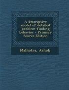 A descriptive model of detailed problem-finding behavior - Primary Source Edition