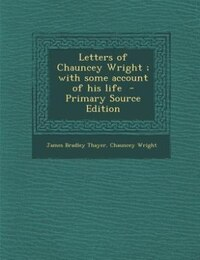 Letters of Chauncey Wright ; with some account of his life  - Primary Source Edition