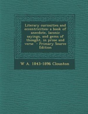 Literary curiosities and eccentricities: a book of anecdote, laconic sayings, and gems of thought, in prose and verse by W A. 1843-1896 Clouston