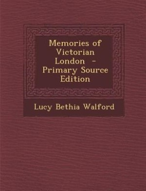 Memories of Victorian London  - Primary Source Edition by Lucy Bethia Walford