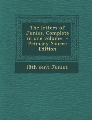 The letters of Junius. Complete in one volume  - Primary Source Edition by 18th Cent Junius