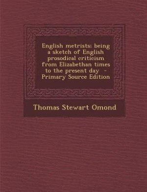 English metrists; being a sketch of English prosodical criticism from Elizabethan times to the present day  - Primary Source Edition by Thomas Stewart Omond