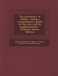 The dictionary of Dublin: being a comprehensive guide to the city and its neighbourhood
