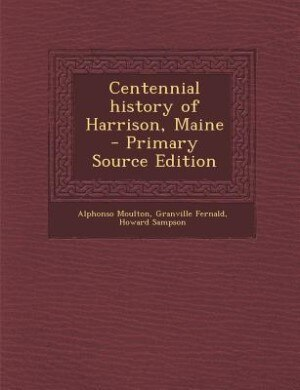 Centennial history of Harrison, Maine  - Primary Source Edition by Alphonso Moulton
