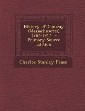 History of Conway (Massachusetts) 1767-1917 by Charles Stanley Pease