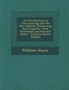 An Introduction to Conveyancing and the New Statutes Concerning Real Property: With Precedents and Practical Notes - Primary Source Edition