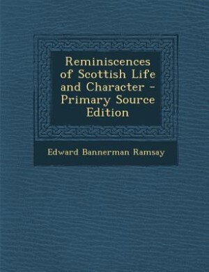 Reminiscences of Scottish Life and Character - Primary Source Edition by Edward Bannerman Ramsay
