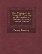The Wanderer: Or, Female Difficulties. by the Author of Evelina - Primary Source Edition